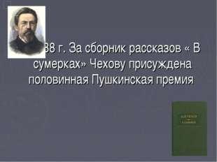 В 1888 г. За сборник рассказов « В сумерках» Чехову присуждена половинная Пу