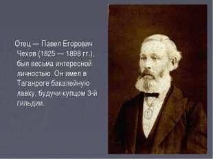 Отец — Павел Егорович Чехов (1825 — 1898 гг.), был весьма интересной личност