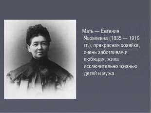 Мать — Евгения Яковлевна (1835 — 1919 гг.), прекрасная хозяйка, очень заботл