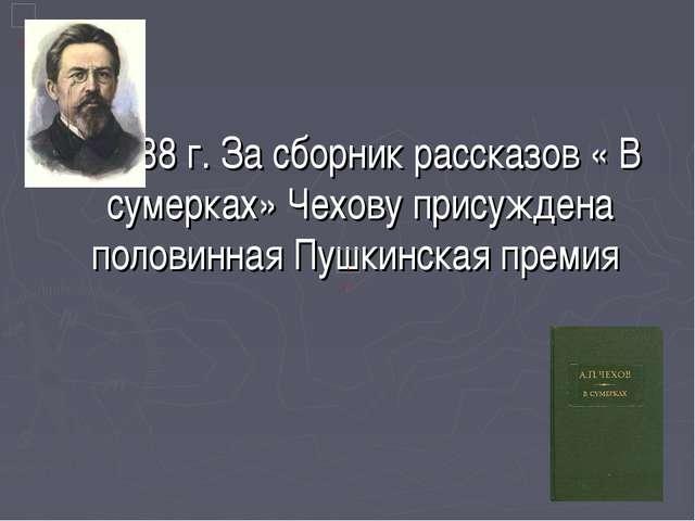 В 1888 г. За сборник рассказов « В сумерках» Чехову присуждена половинная Пу...