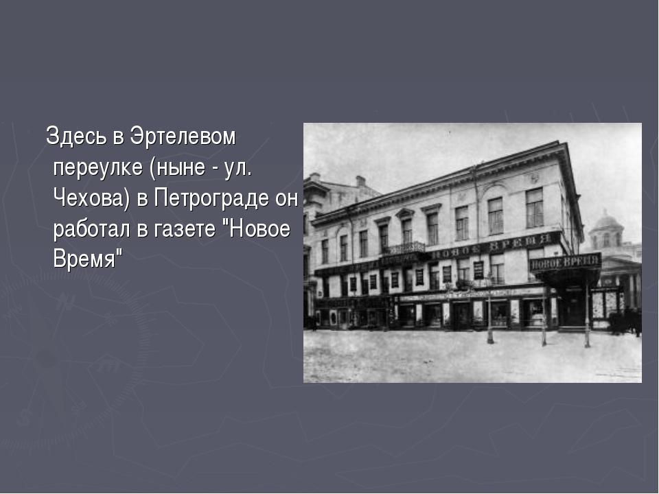 Здесь в Эртелевом переулке (ныне - ул. Чехова) в Петрограде он работал в газ...