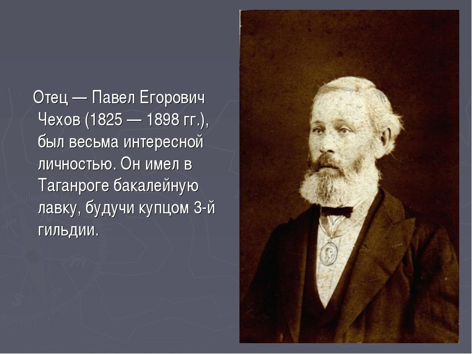 Отец — Павел Егорович Чехов (1825 — 1898 гг.), был весьма интересной личност...