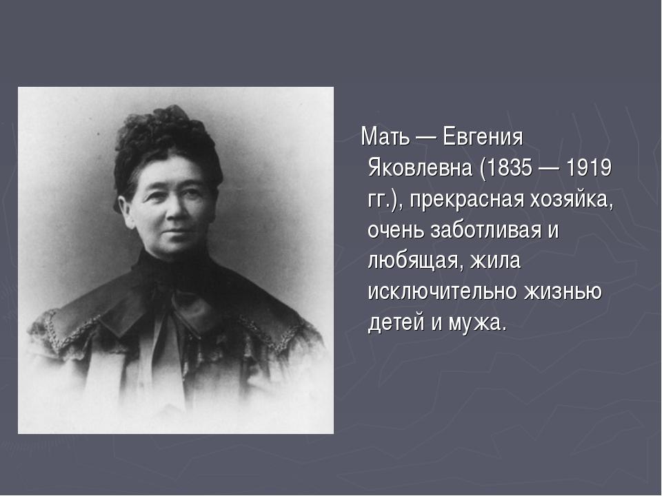 Мать — Евгения Яковлевна (1835 — 1919 гг.), прекрасная хозяйка, очень заботл...