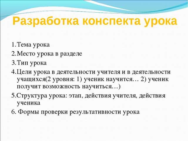 Разработка конспекта урока 1.Тема урока 2.Место урока в разделе 3.Тип урок...