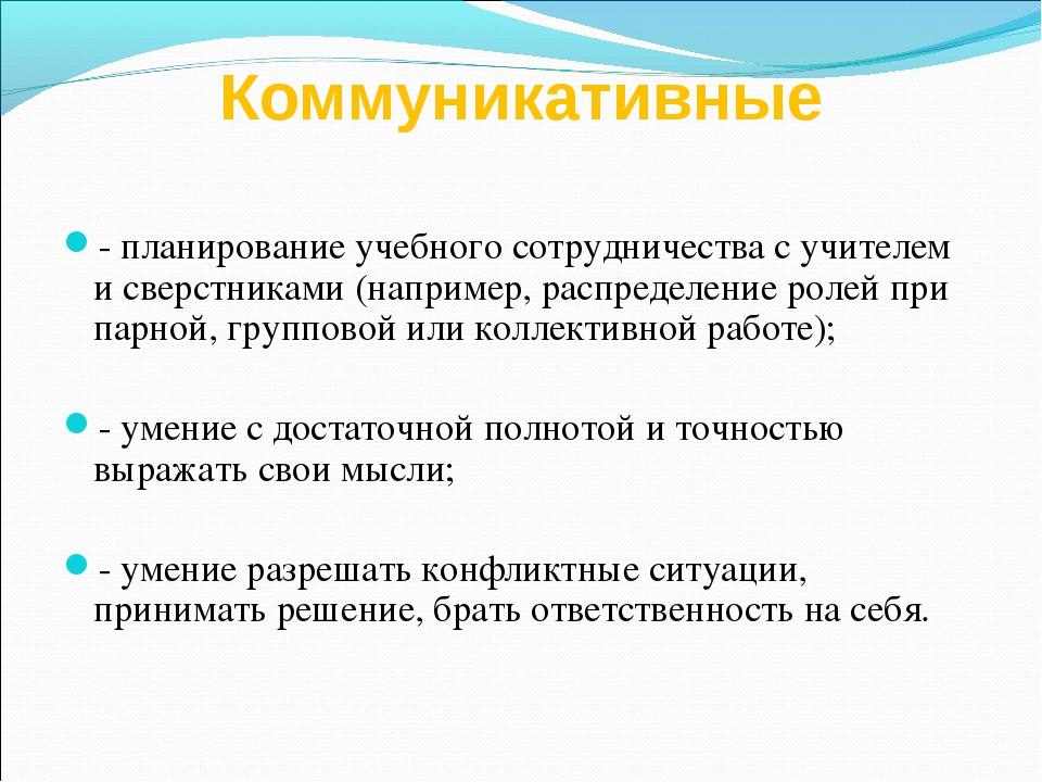 Коммуникативные - планирование учебного сотрудничества с учителем и сверстник...