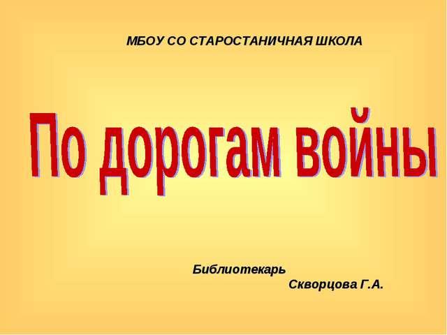 МБОУ СО СТАРОСТАНИЧНАЯ ШКОЛА Библиотекарь Скворцова Г.А.