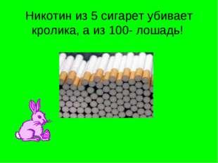 Никотин из 5 сигарет убивает кролика, а из 100- лошадь!