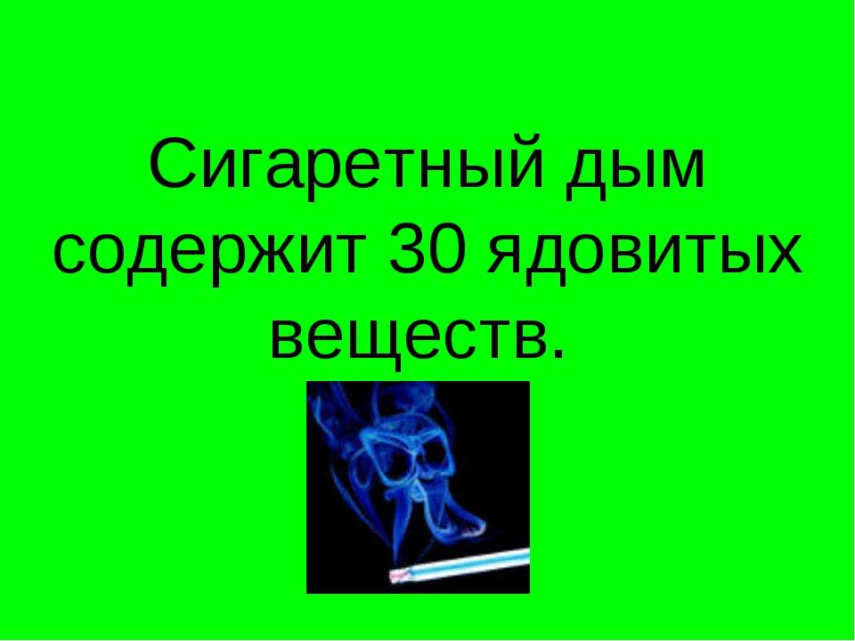 Сигаретный дым содержит 30 ядовитых веществ.