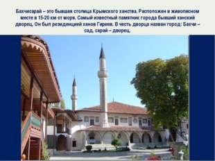 Бахчисарай – это бывшая столица Крымского ханства. Расположен в живописном ме