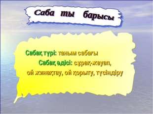 Сабақ түрі: таным сабағы Сабақ әдісі: сұрақ-жауап, ой жинақтау, ой қорыту, тү