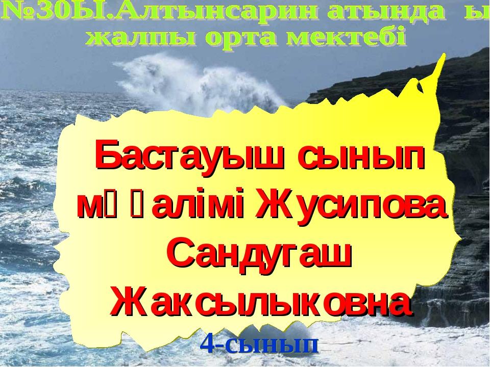 Бастауыш сынып мұғалімі Жусипова Сандугаш Жаксылыковна 4-сынып