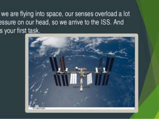 Here we are flying into space, our senses overload a lot of pressure on our h