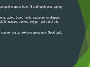 -You must go into space from IIS and repair solar-battery - -Telephone, lapto