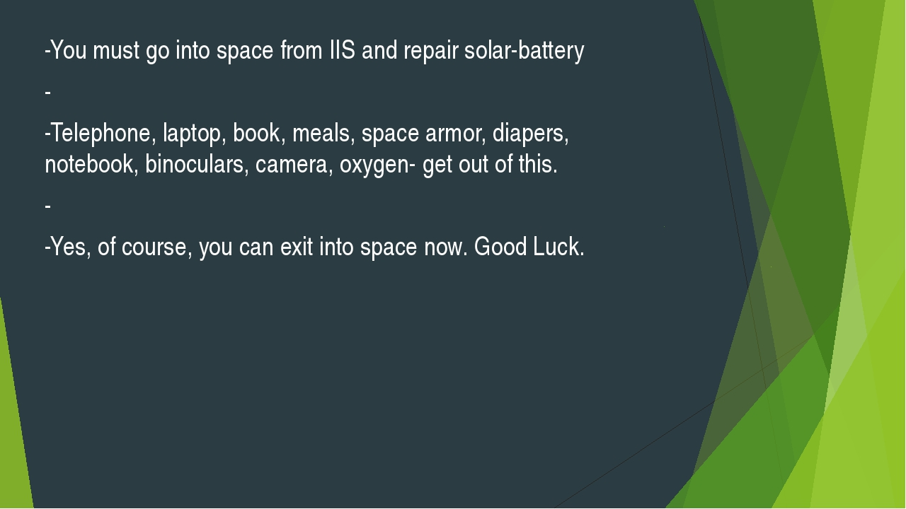 -You must go into space from IIS and repair solar-battery - -Telephone, lapto...