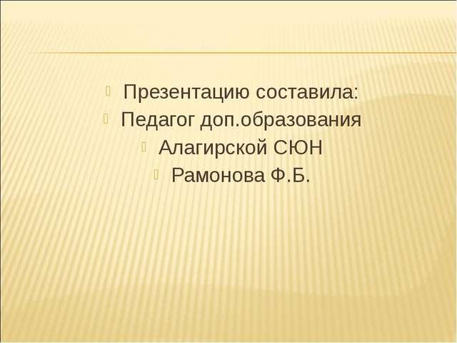 Презентацию составила: Педагог доп.образования Алагирской СЮН Рамонова Ф.Б.