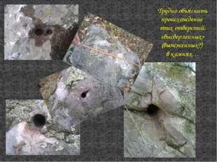 Трудно объяснить происхождение этих отверстий, «высверленных» (выжженных?) в