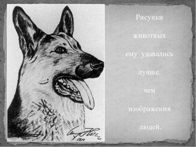 Рисунки животных ему удавались лучше, чем изображения людей.