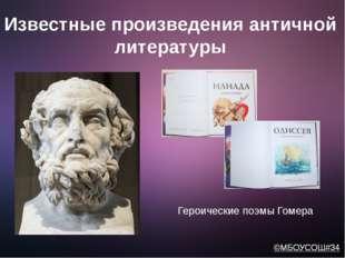 Известные произведения античной литературы Героические поэмы Гомера ©МБОУСОШ#