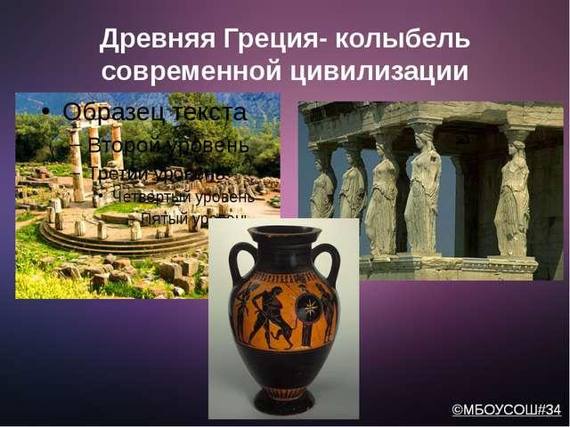 Древняя Греция- колыбель современной цивилизации ©МБОУСОШ#34 ©МБОУСОШ#34