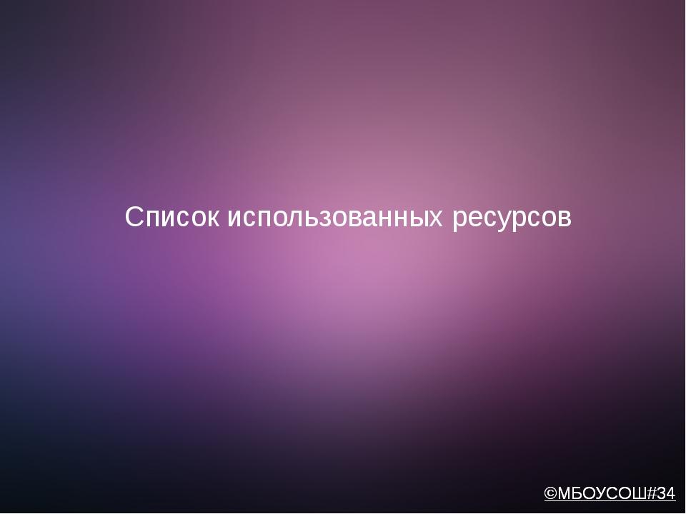 Список использованных ресурсов ©МБОУСОШ#34 ©МБОУСОШ#34