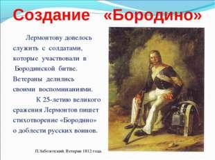 Создание «Бородино» Лермонтову довелось служить с солдатами, которые участвов