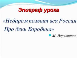 Эпиграф урока «Недаром помнит вся Россия Про день Бородина» М. Лермонтов