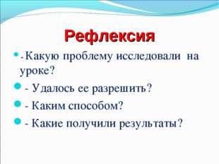 Рефлексия - Какую проблему исследовали на уроке? - Удалось ее разрешить? - Ка
