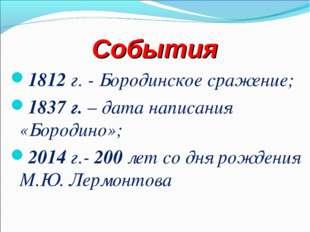 События 1812 г. - Бородинское сражение; 1837 г. – дата написания «Бородино»;