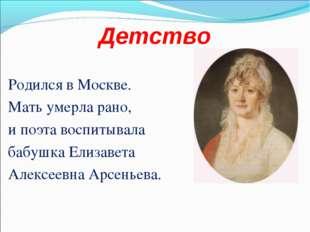 Детство Родился в Москве. Мать умерла рано, и поэта воспитывала бабушка Елиза