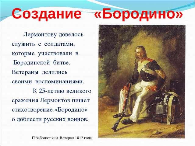 Создание «Бородино» Лермонтову довелось служить с солдатами, которые участвов...