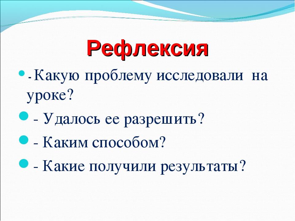 Рефлексия - Какую проблему исследовали на уроке? - Удалось ее разрешить? - Ка...