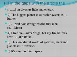 Fill in the gaps with the article the 1) …..Sun gives us light and energy. 2)