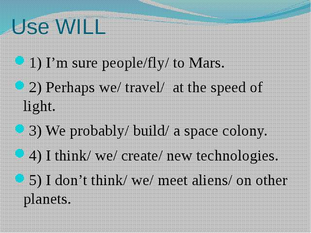 Use WILL 1) I'm sure people/fly/ to Mars. 2) Perhaps we/ travel/ at the speed...