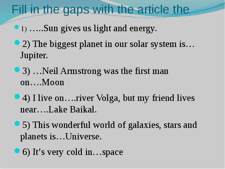 Fill in the gaps with the article the 1) …..Sun gives us light and energy. 2)...
