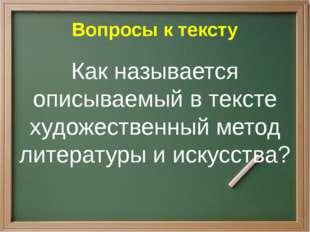 Вопросы к тексту Как называется описываемый в тексте художественный метод лит