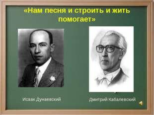 «Нам песня и строить и жить помогает» Исаак Дунаевский Дмитрий Кабалевский