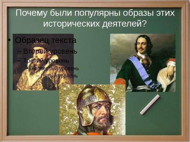 Почему были популярны образы этих исторических деятелей?