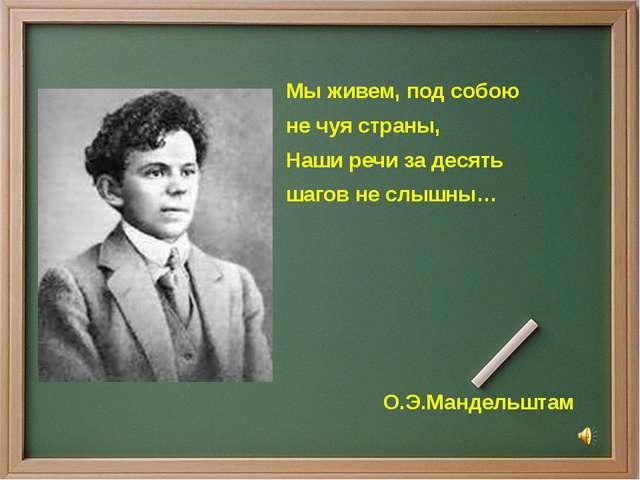 Мы живем, под собою не чуя страны, Наши речи за десять шагов не слышны… О.Э....