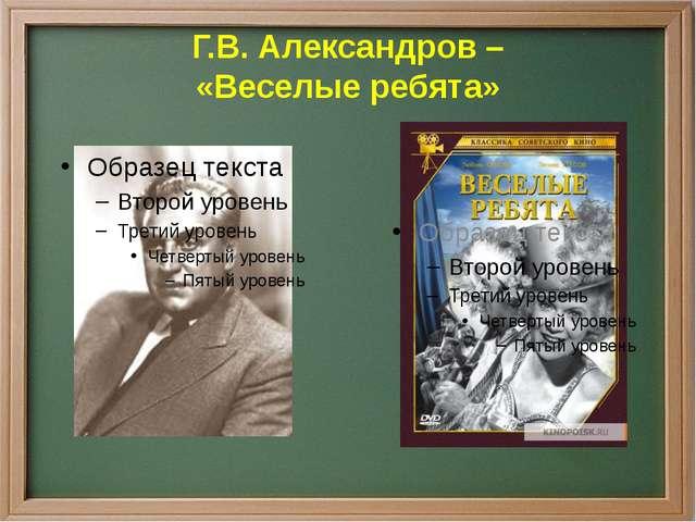 Г.В. Александров – «Веселые ребята»