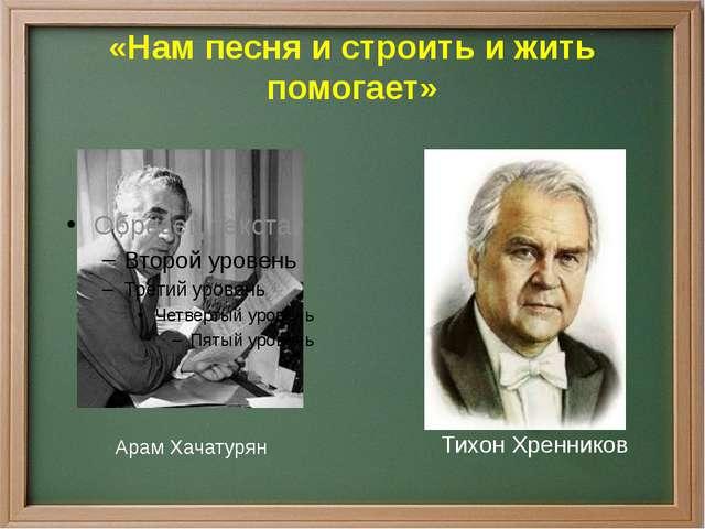 «Нам песня и строить и жить помогает» Арам Хачатурян Тихон Хренников