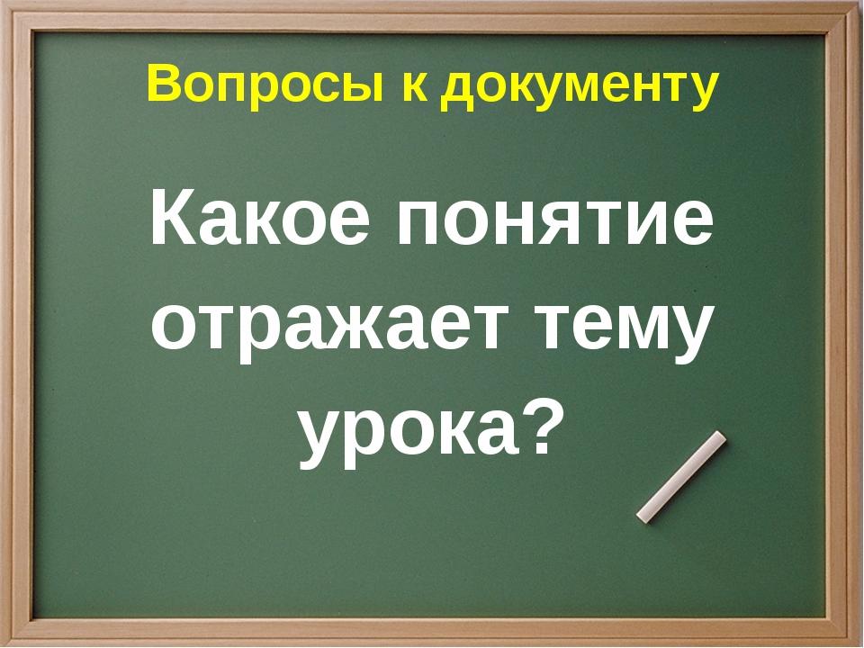 Вопросы к документу Какое понятие отражает тему урока?