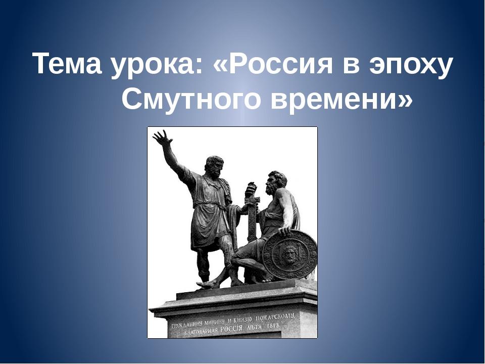 Тема урока: «Россия в эпоху Смутного времени»