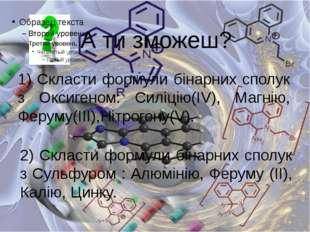 А ти зможеш? 1) Скласти формули бінарних сполук з Оксигеном: Силіцію(ІV), Маг