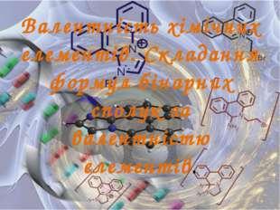 Валентність хімічних елементів. Складання формул бінарних сполук за валентніс