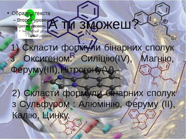 А ти зможеш? 1) Скласти формули бінарних сполук з Оксигеном: Силіцію(ІV), Маг...