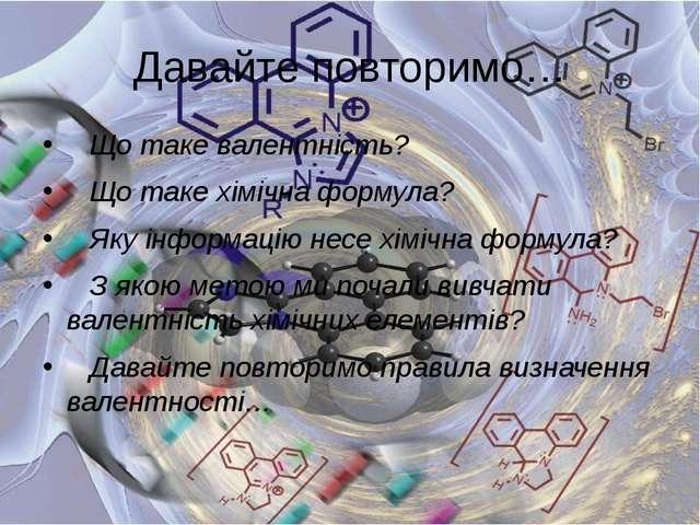 Давайте повторимо… Що таке валентність? Що таке хімічна формула? Яку...