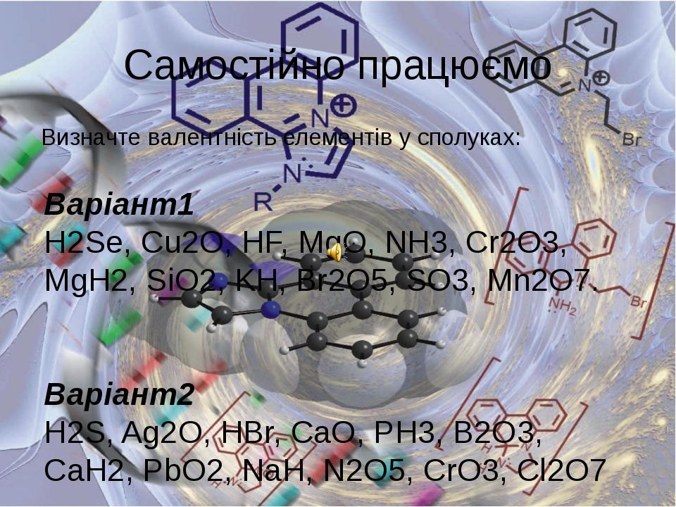 Самостійно працюємо Визначте валентність елементів у сполуках: Варіант1 H2Se,...