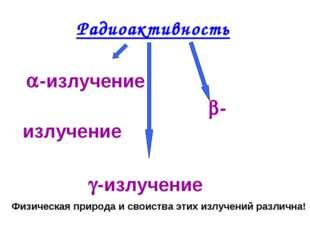 Радиоактивность     -излучение    -излучен