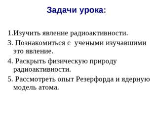 Задачи урока: 1.Изучить явление радиоактивности. 3. Познакомиться с  ученым