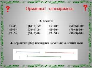 Орманның тапсырмасы: 3. Есепте: 16-4= (60+5)+2= 16+40= (60+5)+20= 45+3= (70+4